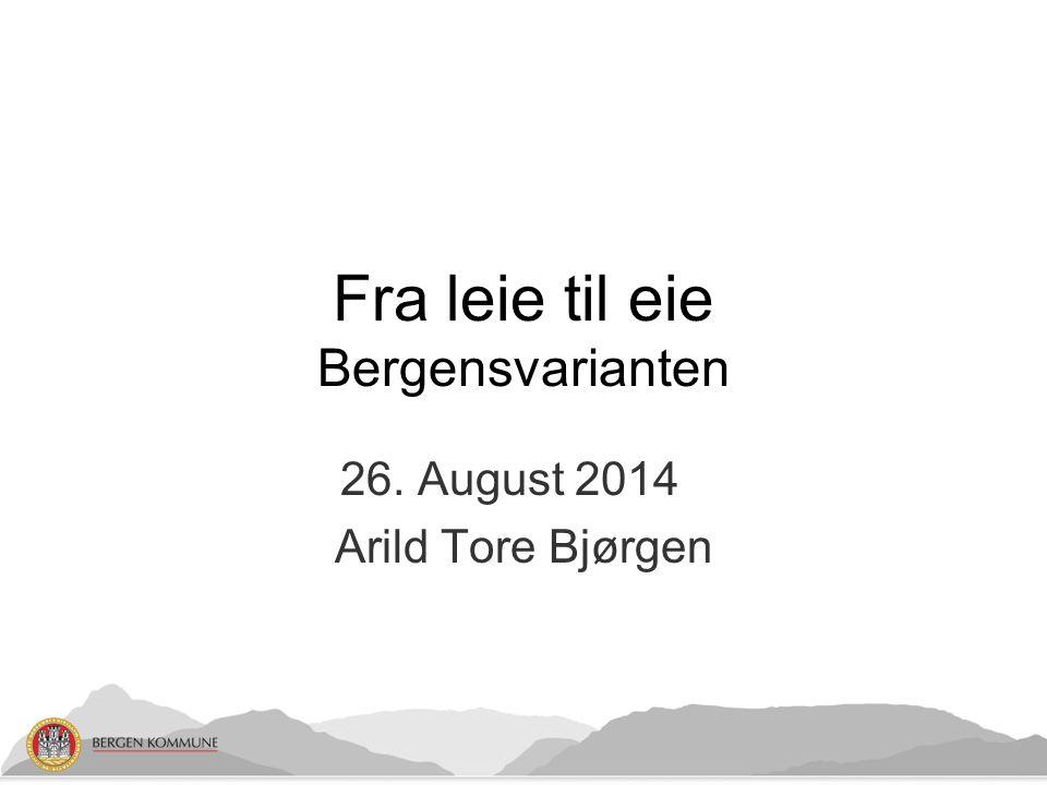 26. August 2014 Arild Tore Bjørgen Fra leie til eie Bergensvarianten