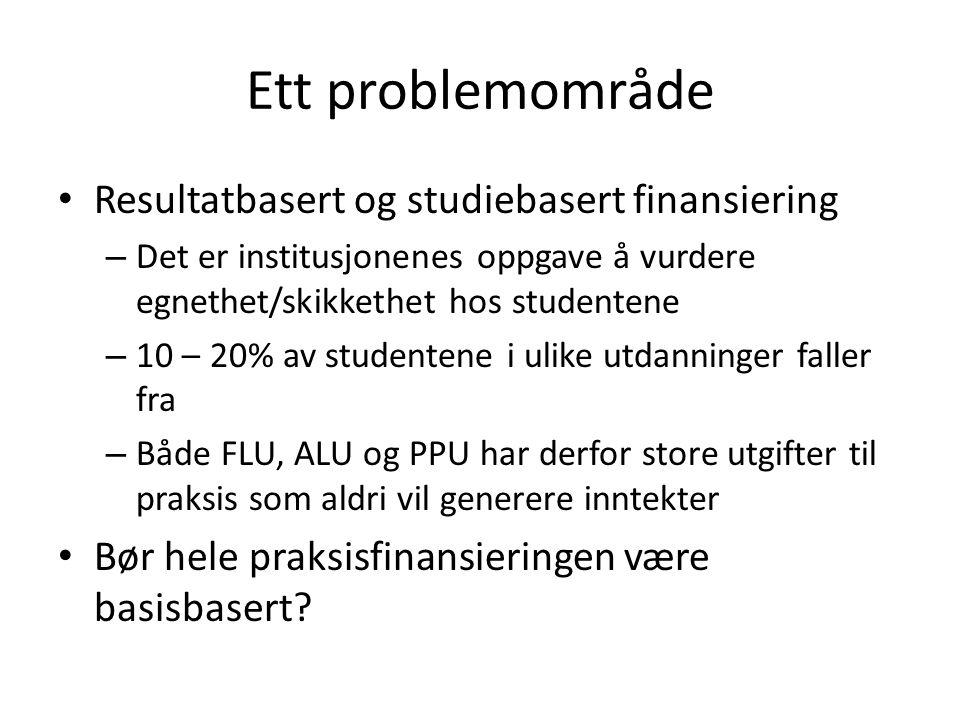 Ett problemområde Resultatbasert og studiebasert finansiering – Det er institusjonenes oppgave å vurdere egnethet/skikkethet hos studentene – 10 – 20% av studentene i ulike utdanninger faller fra – Både FLU, ALU og PPU har derfor store utgifter til praksis som aldri vil generere inntekter Bør hele praksisfinansieringen være basisbasert