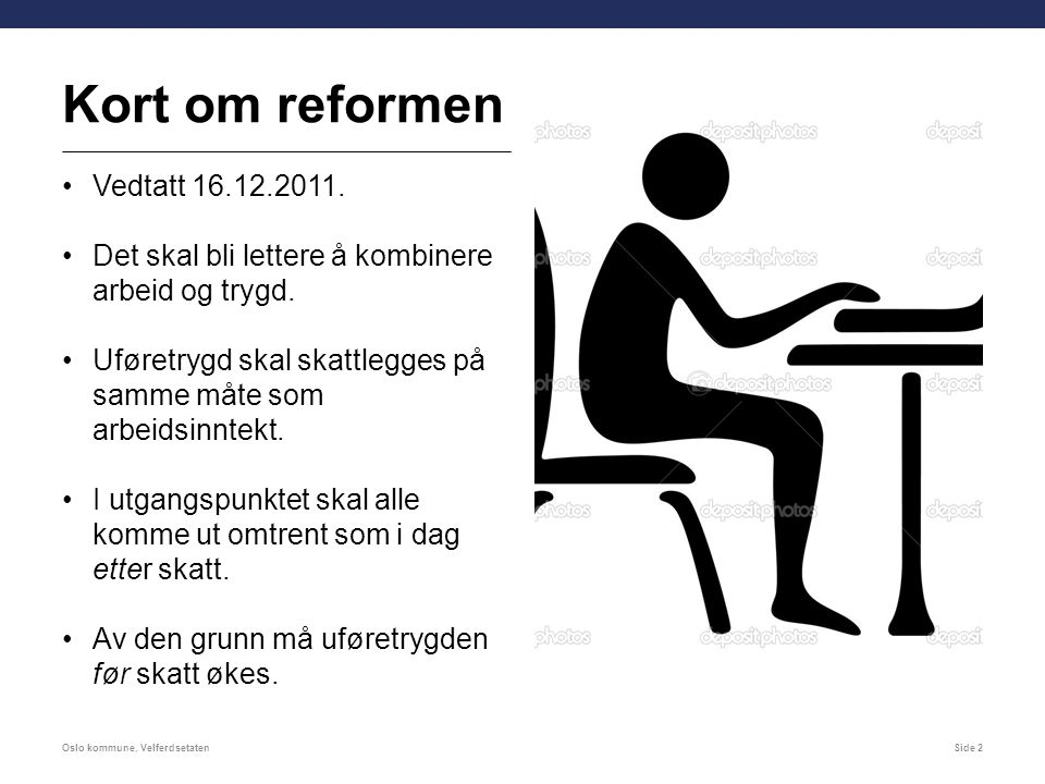 Kort om reformen Vedtatt 16.12.2011. Det skal bli lettere å kombinere arbeid og trygd. Uføretrygd skal skattlegges på samme måte som arbeidsinntekt. I