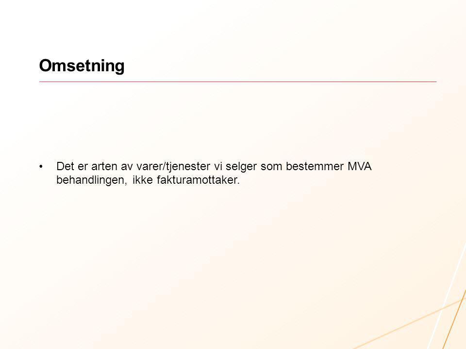 Omsetning Det er arten av varer/tjenester vi selger som bestemmer MVA behandlingen, ikke fakturamottaker.