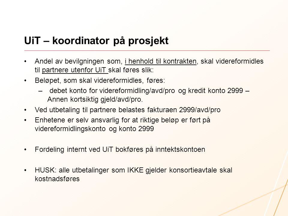 UiT – koordinator på prosjekt Andel av bevilgningen som, i henhold til kontrakten, skal videreformidles til partnere utenfor UiT skal føres slik: Beløpet, som skal videreformidles, føres: – debet konto for videreformidling/avd/pro og kredit konto 2999 – Annen kortsiktig gjeld/avd/pro.