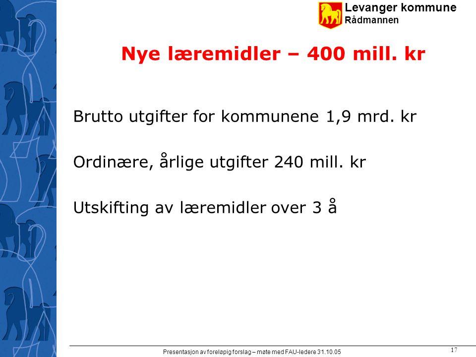Levanger kommune Rådmannen Presentasjon av foreløpig forslag – møte med FAU-ledere 31.10.05 17 Nye læremidler – 400 mill.