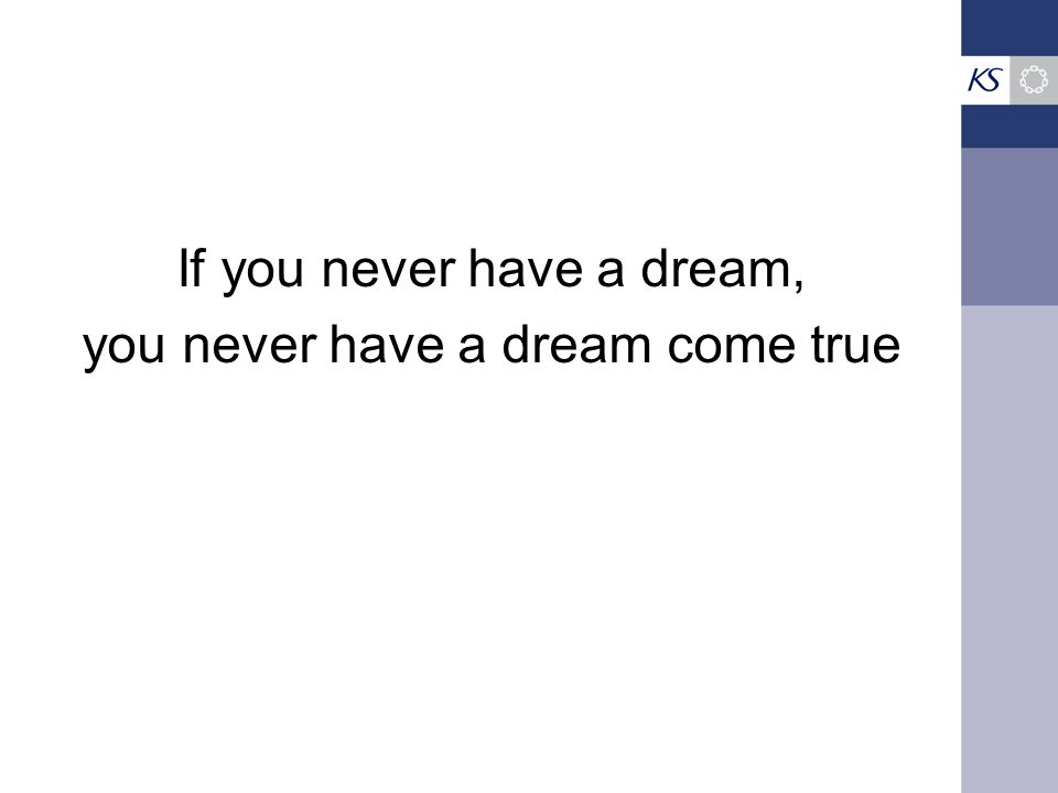 If you never have a dream, you never have a dream come true