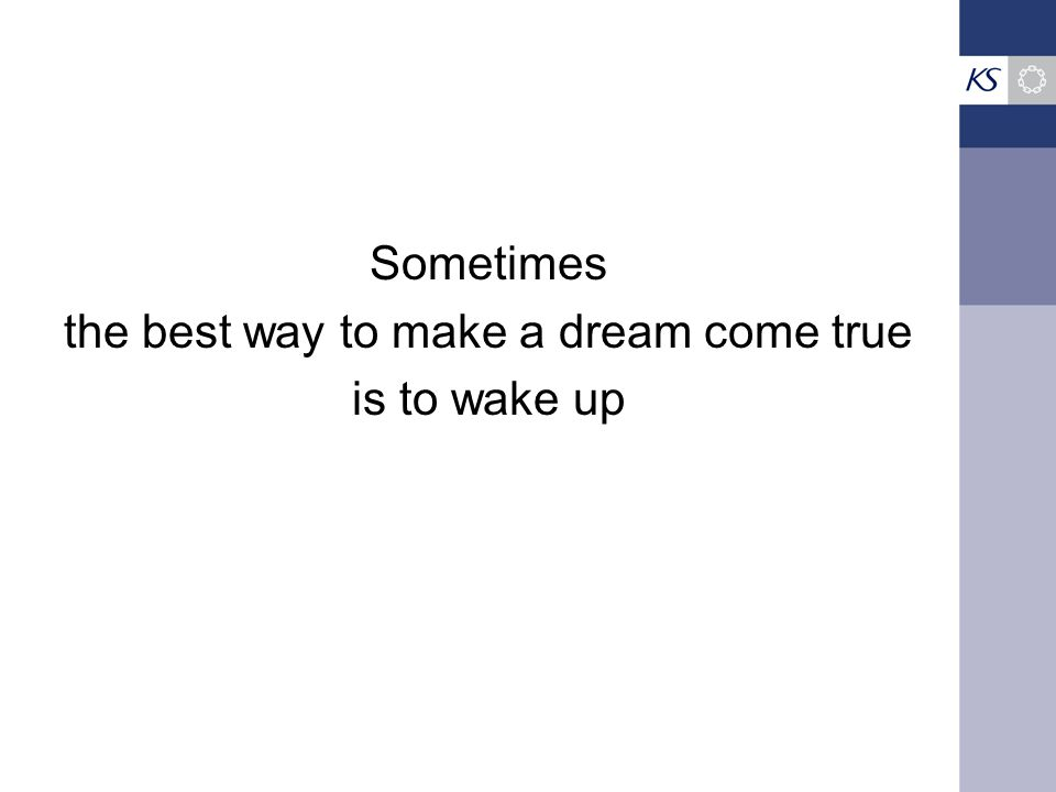 Sometimes the best way to make a dream come true is to wake up