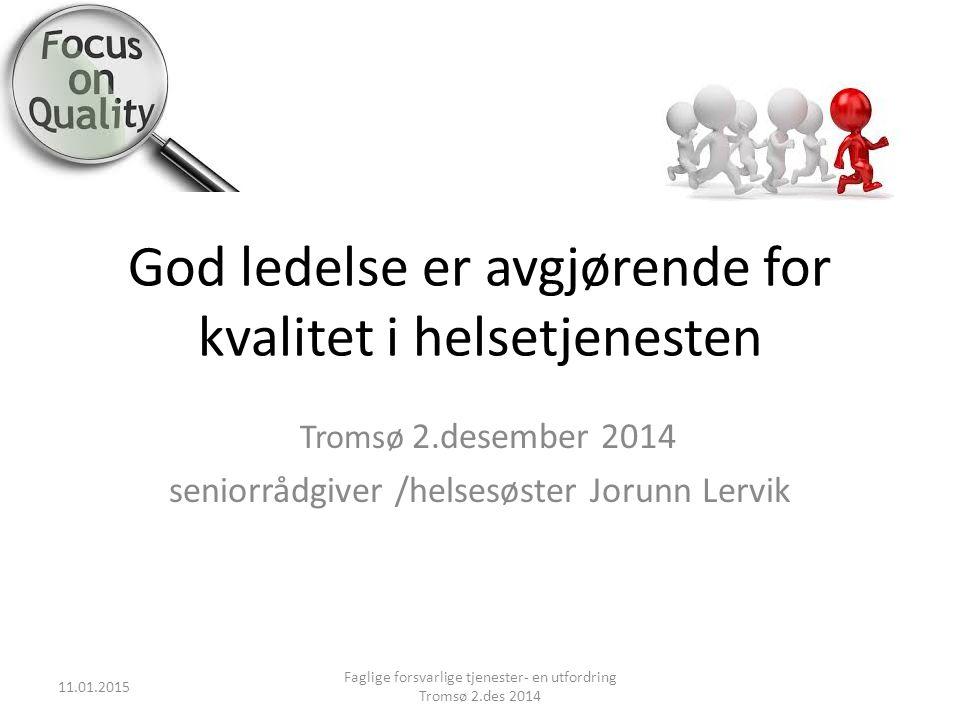 God ledelse er avgjørende for kvalitet i helsetjenesten Tromsø 2.desember 2014 seniorrådgiver /helsesøster Jorunn Lervik 11.01.2015 Faglige forsvarlig