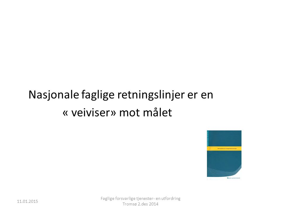 Nasjonale faglige retningslinjer er en « veiviser» mot målet 11.01.2015 Faglige forsvarlige tjenester- en utfordring Tromsø 2.des 2014