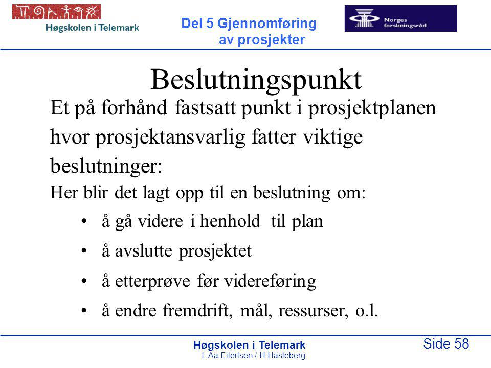 Høgskolen i Telemark Side 58 L.Aa.Eilertsen / H.Hasleberg Beslutningspunkt Et på forhånd fastsatt punkt i prosjektplanen hvor prosjektansvarlig fatter viktige beslutninger: Her blir det lagt opp til en beslutning om: å gå videre i henhold til plan å avslutte prosjektet å etterprøve før videreføring å endre fremdrift, mål, ressurser, o.l.