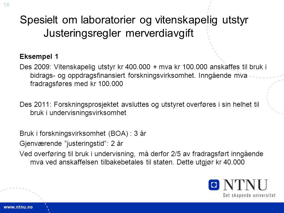 16 Spesielt om laboratorier og vitenskapelig utstyr Justeringsregler merverdiavgift Eksempel 1 Des 2009: Vitenskapelig utstyr kr 400.000 + mva kr 100.