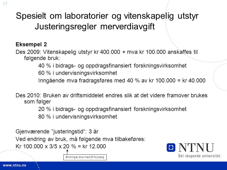 17 Spesielt om laboratorier og vitenskapelig utstyr Justeringsregler merverdiavgift Eksempel 2 Des 2009: Vitenskapelig utstyr kr 400.000 + mva kr 100.