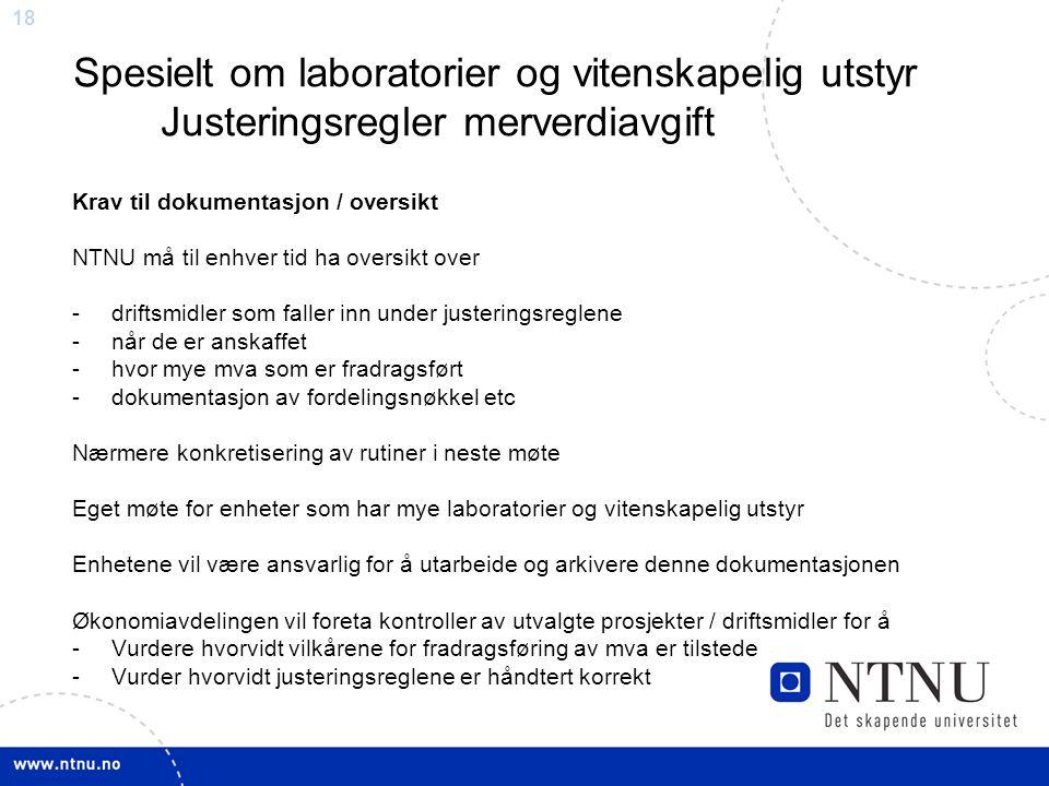 18 Spesielt om laboratorier og vitenskapelig utstyr Justeringsregler merverdiavgift Krav til dokumentasjon / oversikt NTNU må til enhver tid ha oversi