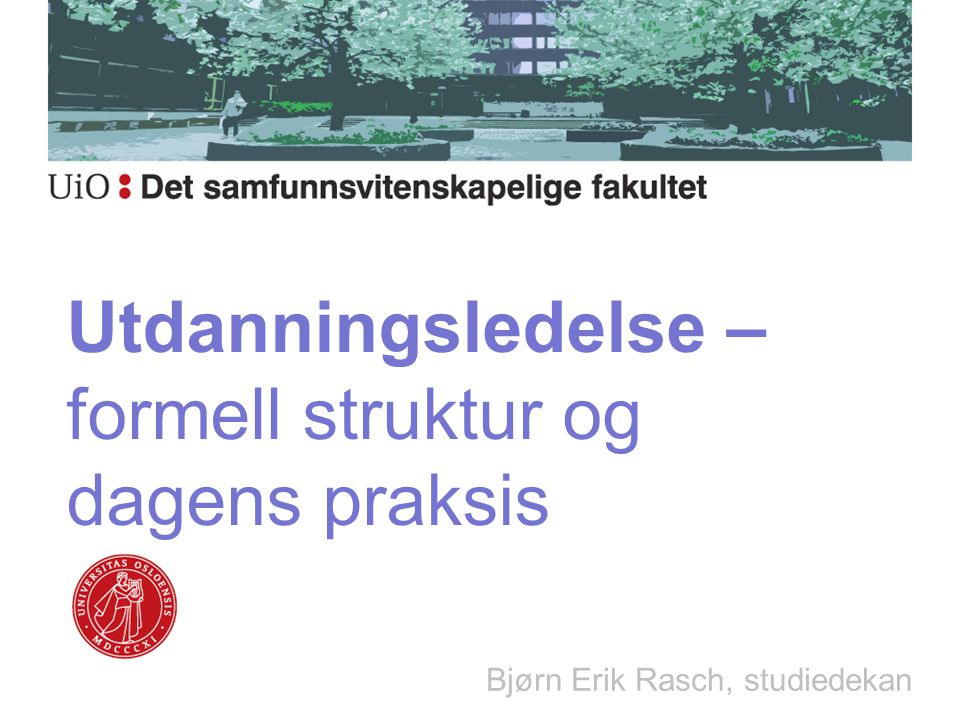 Utdanningsledelse – formell struktur og dagens praksis Bjørn Erik Rasch, studiedekan