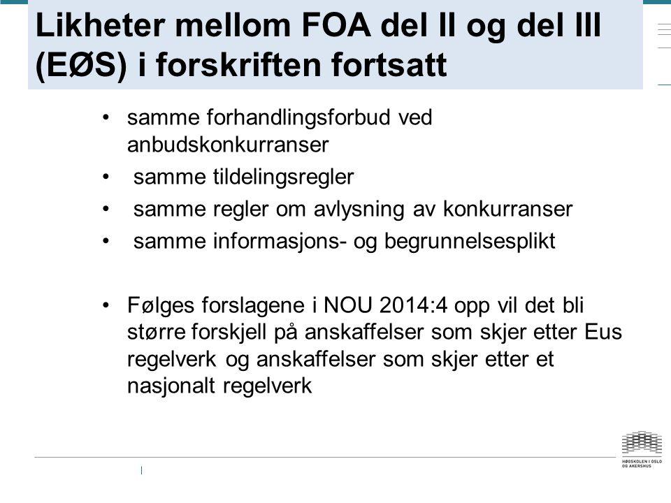 Likheter mellom FOA del II og del III (EØS) i forskriften fortsatt samme forhandlingsforbud ved anbudskonkurranser samme tildelingsregler samme regler om avlysning av konkurranser samme informasjons- og begrunnelsesplikt Følges forslagene i NOU 2014:4 opp vil det bli større forskjell på anskaffelser som skjer etter Eus regelverk og anskaffelser som skjer etter et nasjonalt regelverk