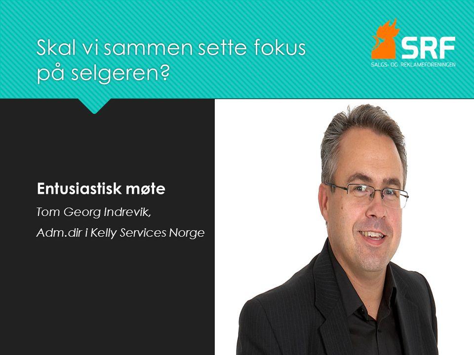 Skal vi sammen sette fokus på selgeren? Entusiastisk møte Tom Georg Indrevik, Adm.dir i Kelly Services Norge Entusiastisk møte Tom Georg Indrevik, Adm