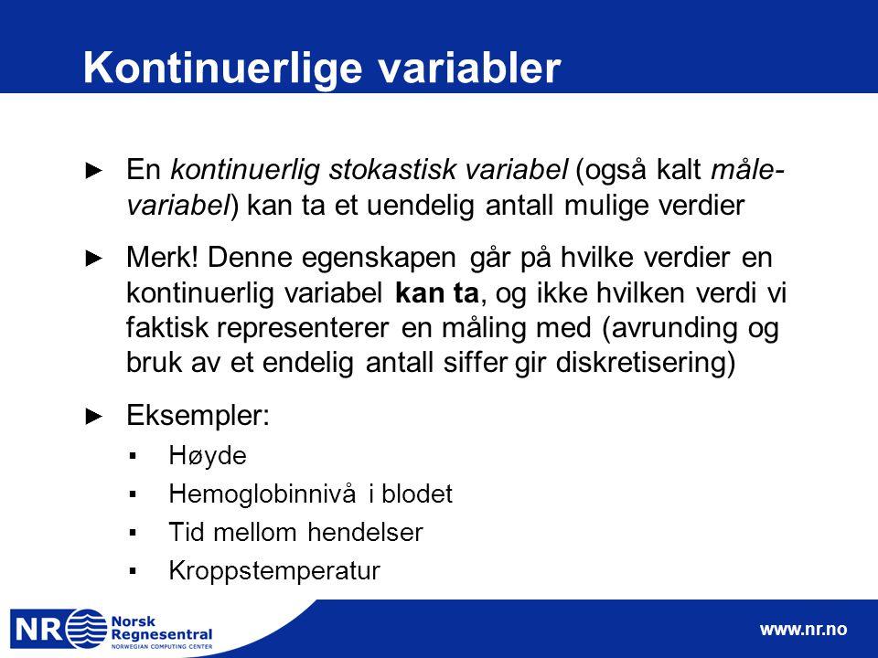 www.nr.no Kontinuerlige variabler ► En kontinuerlig stokastisk variabel (også kalt måle- variabel) kan ta et uendelig antall mulige verdier ► Merk! De