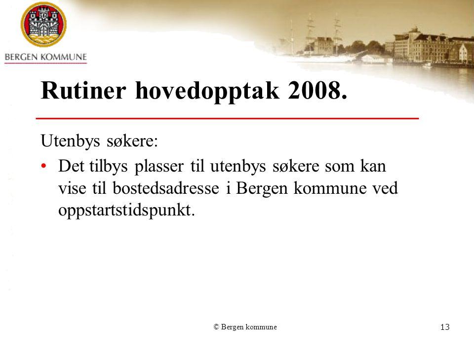 © Bergen kommune13 Rutiner hovedopptak 2008. Utenbys søkere: Det tilbys plasser til utenbys søkere som kan vise til bostedsadresse i Bergen kommune ve