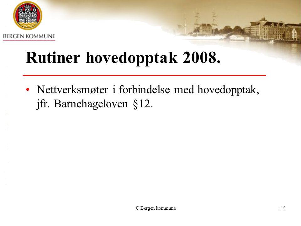 © Bergen kommune14 Rutiner hovedopptak 2008. Nettverksmøter i forbindelse med hovedopptak, jfr. Barnehageloven §12.