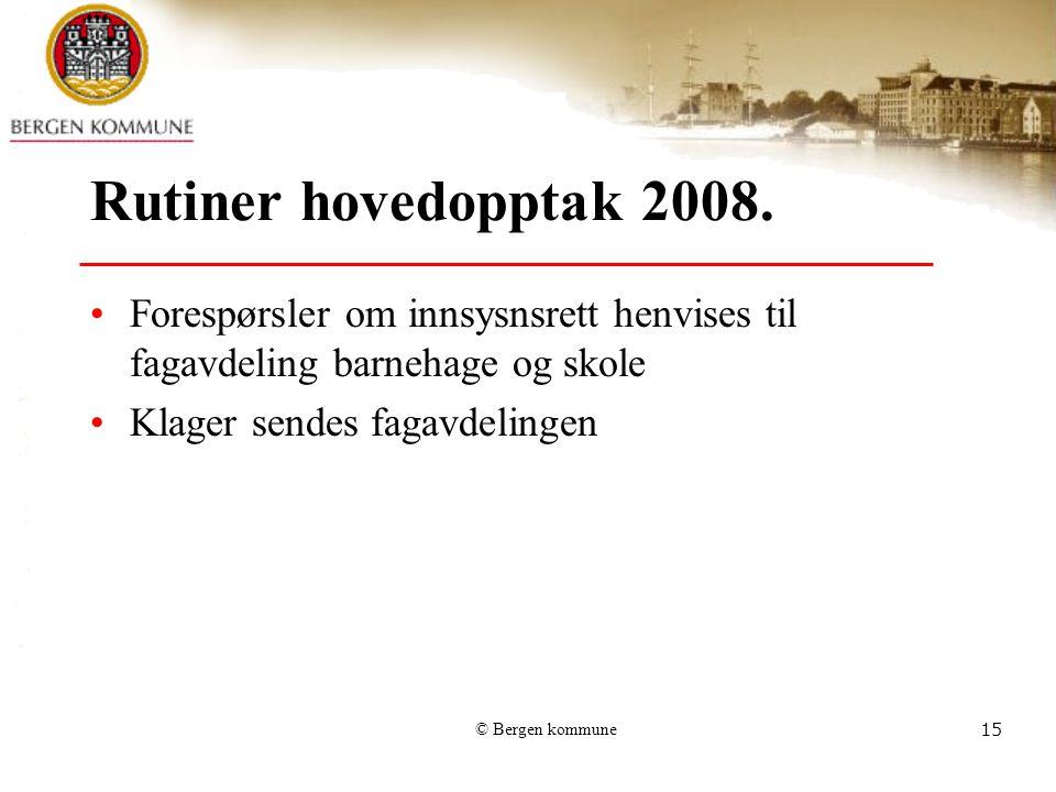 © Bergen kommune15 Rutiner hovedopptak 2008. Forespørsler om innsysnsrett henvises til fagavdeling barnehage og skole Klager sendes fagavdelingen