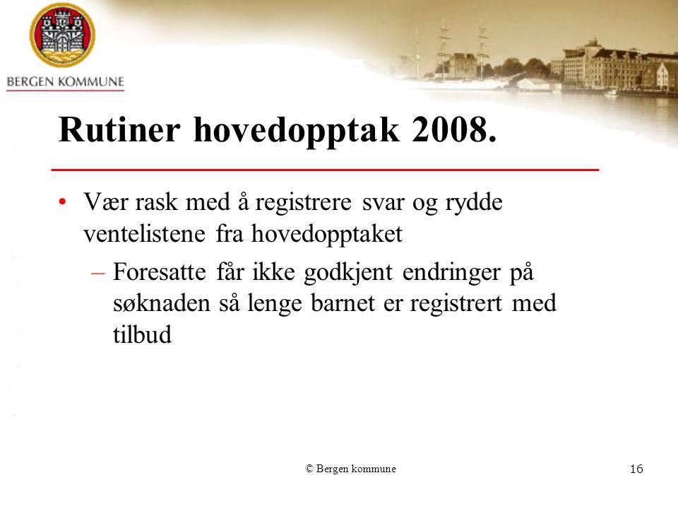 © Bergen kommune16 Rutiner hovedopptak 2008. Vær rask med å registrere svar og rydde ventelistene fra hovedopptaket –Foresatte får ikke godkjent endri