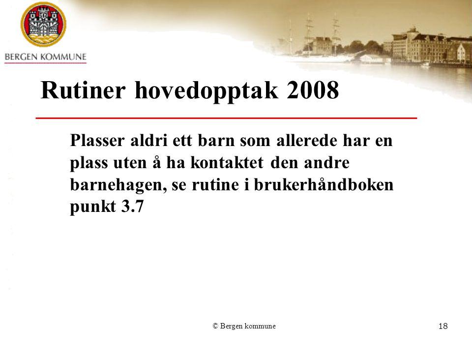 © Bergen kommune18 Rutiner hovedopptak 2008 Plasser aldri ett barn som allerede har en plass uten å ha kontaktet den andre barnehagen, se rutine i bru