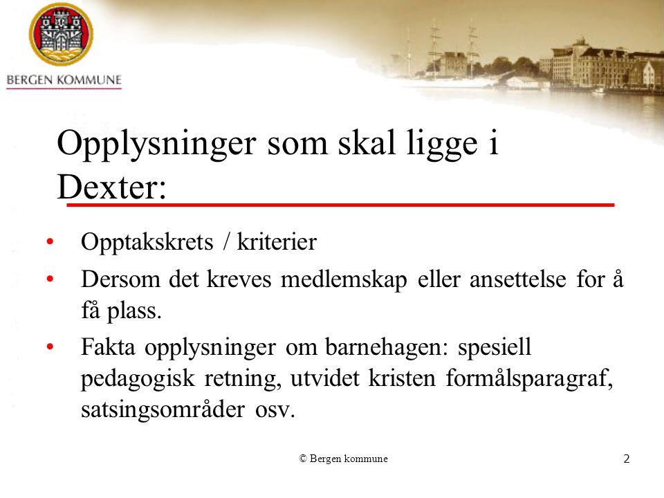 © Bergen kommune2 Opplysninger som skal ligge i Dexter: Opptakskrets / kriterier Dersom det kreves medlemskap eller ansettelse for å få plass. Fakta o