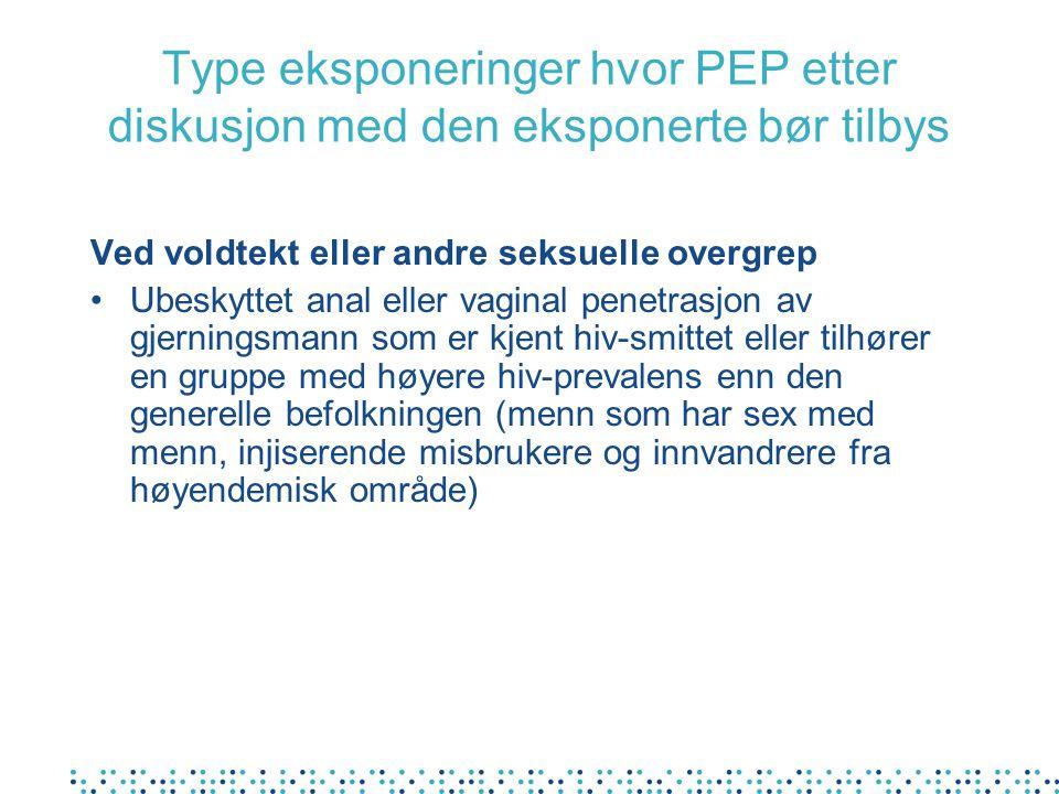 Type eksponeringer hvor PEP etter diskusjon med den eksponerte bør tilbys Ellers utenfor helsevesenet Ubeskyttet samleie (analt eller vaginalt) når kildepersonen er kjent hiv-positiv Stikkskade (i yrkes- og ikke-yrkessammenheng) når kildepersonen er kjent hiv-positiv Deling av sprøyte når kildepersonen er kjent hiv- positiv