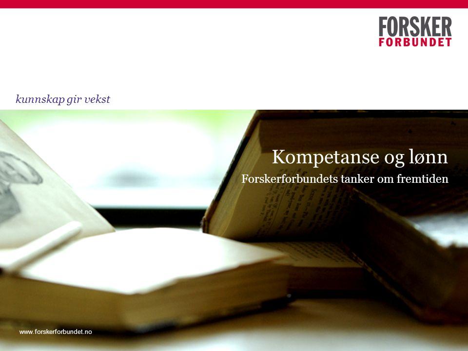 www.forskerforbundet.no Forskerforbundets tanker om fremtiden Kompetanse og lønn kunnskap gir vekst www.forskerforbundet.no