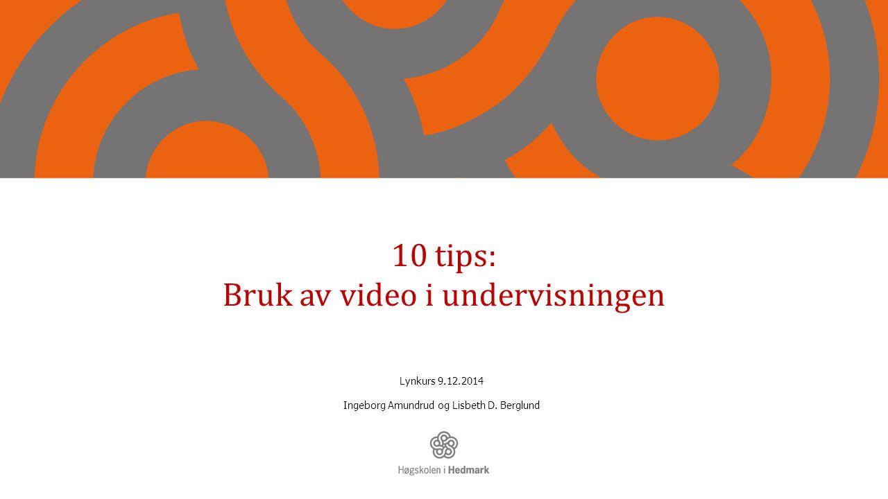 10 tips: Bruk av video i undervisningen Lynkurs 9.12.2014 Ingeborg Amundrud og Lisbeth D. Berglund