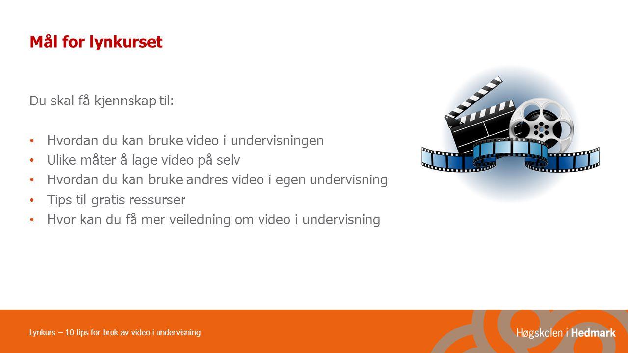 Lynkurs – 10 tips for bruk av video i undervisning Mål for lynkurset Du skal få kjennskap til: Hvordan du kan bruke video i undervisningen Ulike måter å lage video på selv Hvordan du kan bruke andres video i egen undervisning Tips til gratis ressurser Hvor kan du få mer veiledning om video i undervisning