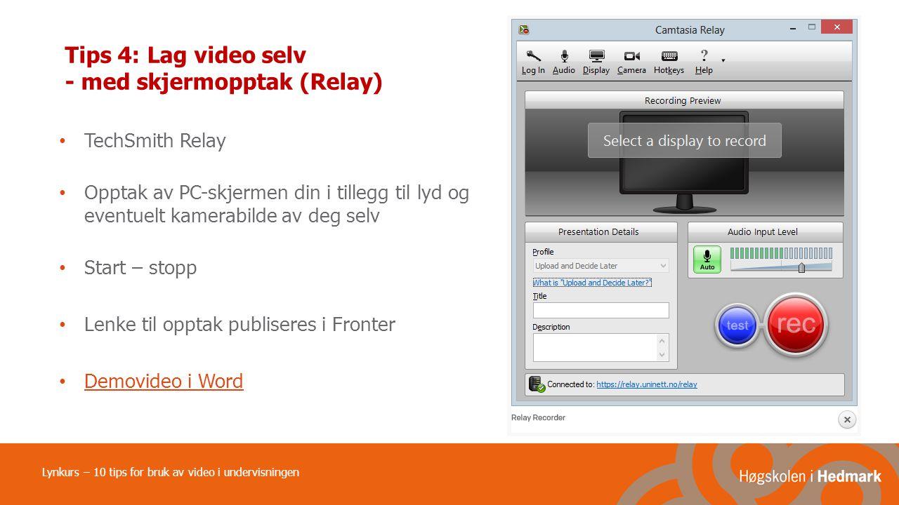 Tips 4: Lag video selv - med skjermopptak (Relay) TechSmith Relay Opptak av PC-skjermen din i tillegg til lyd og eventuelt kamerabilde av deg selv Start – stopp Lenke til opptak publiseres i Fronter Demovideo i Word Lynkurs – 10 tips for bruk av video i undervisningen