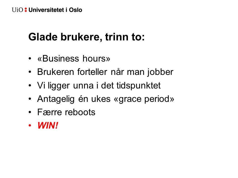 Glade brukere, trinn to: «Business hours» Brukeren forteller når man jobber Vi ligger unna i det tidspunktet Antagelig én ukes «grace period» Færre reboots WIN!