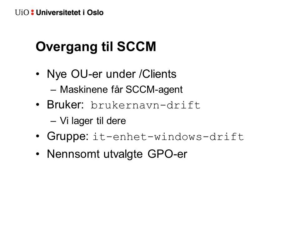 Overgang til SCCM Nye OU-er under /Clients –Maskinene får SCCM-agent Bruker: brukernavn-drift –Vi lager til dere Gruppe: it-enhet-windows-drift Nennsomt utvalgte GPO-er