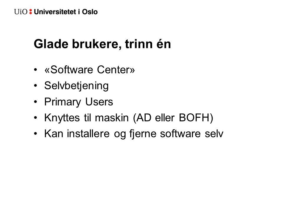 Glade brukere, trinn én «Software Center» Selvbetjening Primary Users Knyttes til maskin (AD eller BOFH) Kan installere og fjerne software selv