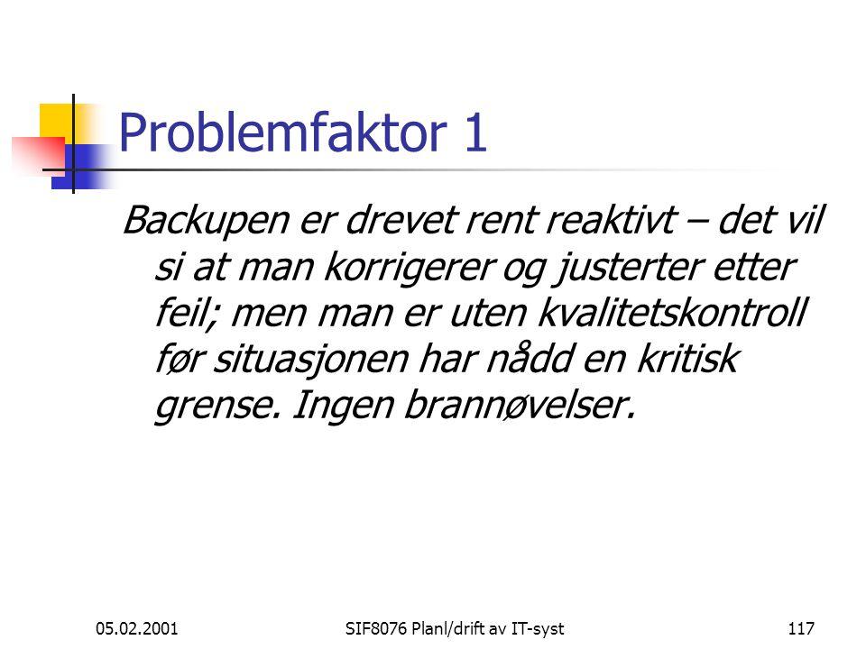 05.02.2001SIF8076 Planl/drift av IT-syst117 Problemfaktor 1 Backupen er drevet rent reaktivt – det vil si at man korrigerer og justerter etter feil; men man er uten kvalitetskontroll før situasjonen har nådd en kritisk grense.