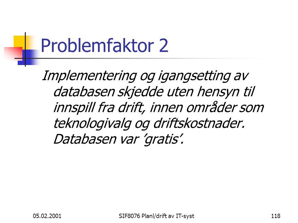 05.02.2001SIF8076 Planl/drift av IT-syst118 Problemfaktor 2 Implementering og igangsetting av databasen skjedde uten hensyn til innspill fra drift, innen områder som teknologivalg og driftskostnader.