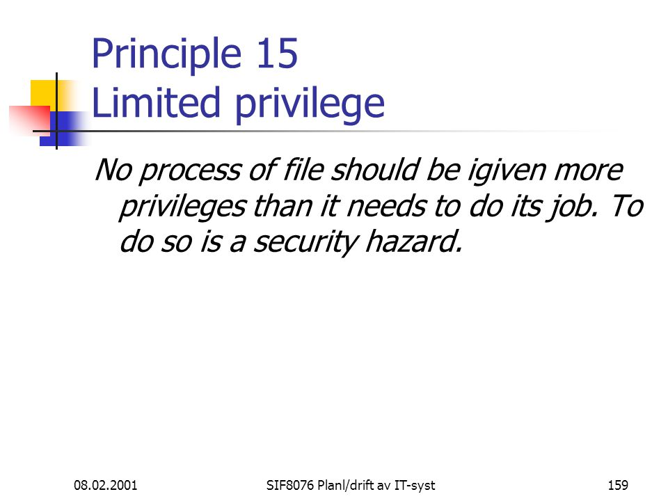 08.02.2001SIF8076 Planl/drift av IT-syst159 Principle 15 Limited privilege No process of file should be igiven more privileges than it needs to do its