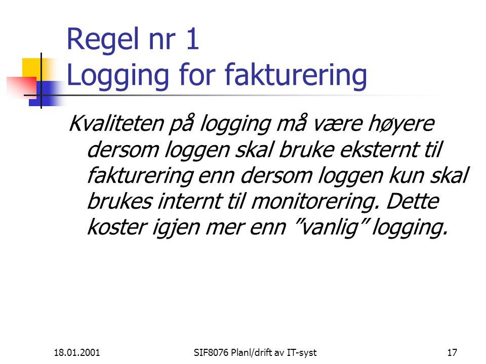 18.01.2001SIF8076 Planl/drift av IT-syst17 Regel nr 1 Logging for fakturering Kvaliteten på logging må være høyere dersom loggen skal bruke eksternt til fakturering enn dersom loggen kun skal brukes internt til monitorering.