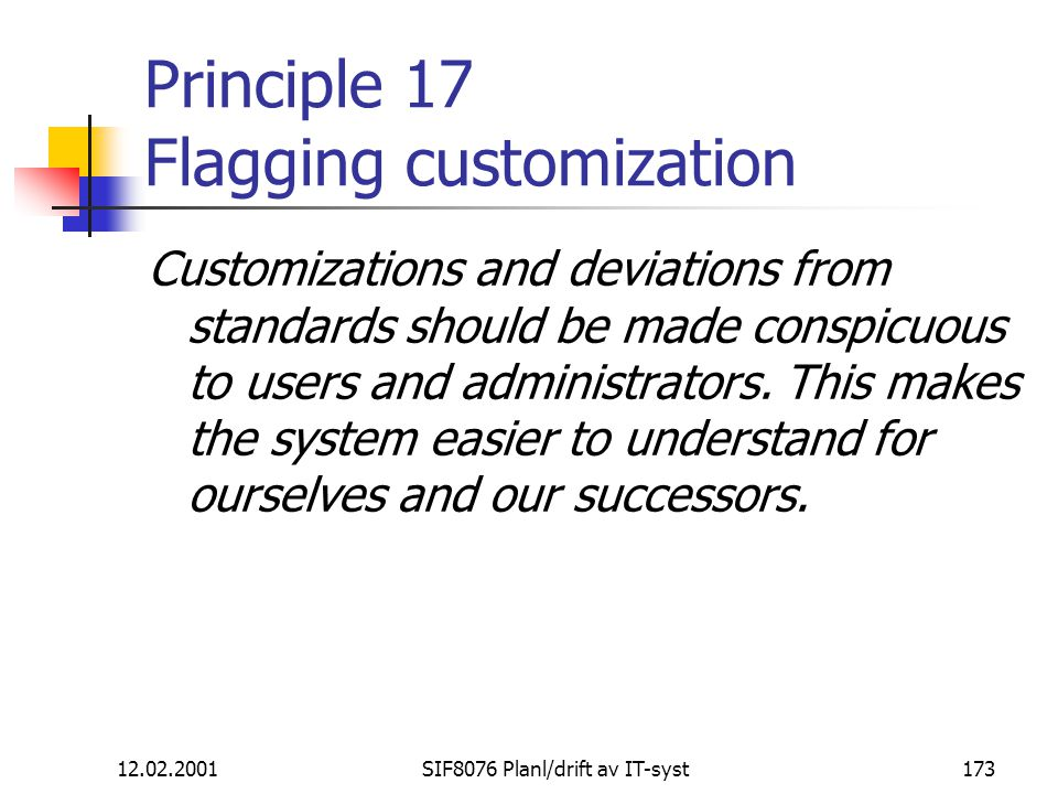 12.02.2001SIF8076 Planl/drift av IT-syst173 Principle 17 Flagging customization Customizations and deviations from standards should be made conspicuou