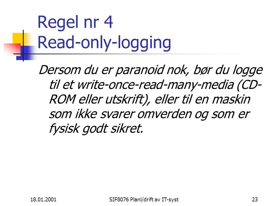 18.01.2001SIF8076 Planl/drift av IT-syst23 Regel nr 4 Read-only-logging Dersom du er paranoid nok, bør du logge til et write-once-read-many-media (CD- ROM eller utskrift), eller til en maskin som ikke svarer omverden og som er fysisk godt sikret.