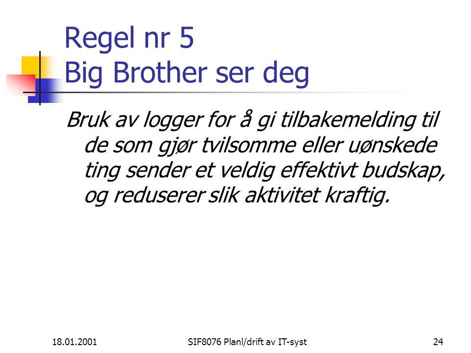 18.01.2001SIF8076 Planl/drift av IT-syst24 Regel nr 5 Big Brother ser deg Bruk av logger for å gi tilbakemelding til de som gjør tvilsomme eller uønskede ting sender et veldig effektivt budskap, og reduserer slik aktivitet kraftig.