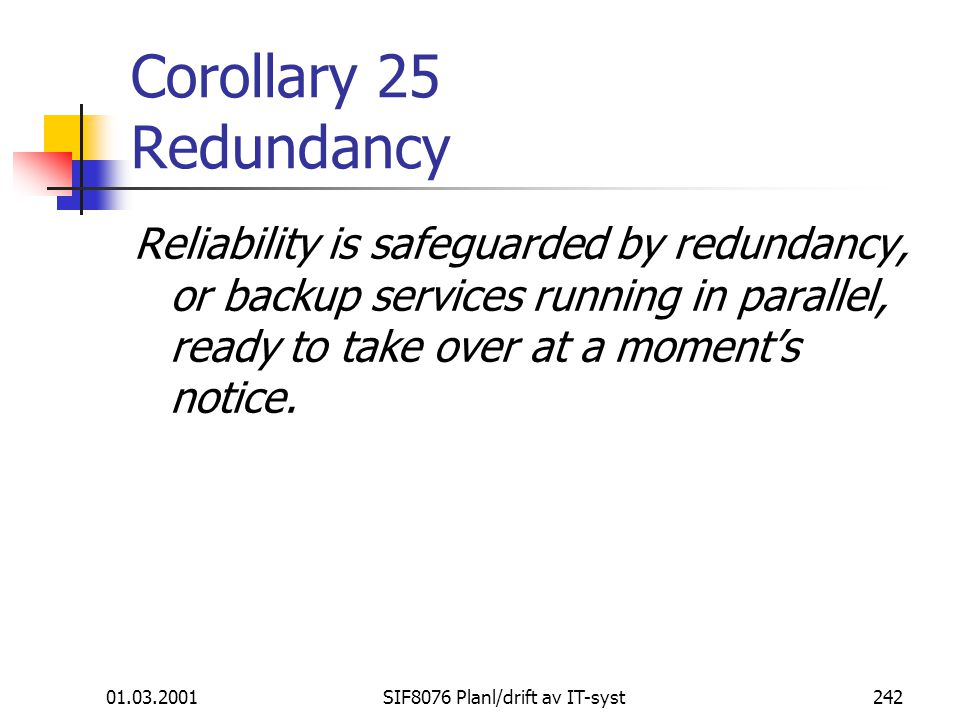01.03.2001SIF8076 Planl/drift av IT-syst242 Corollary 25 Redundancy Reliability is safeguarded by redundancy, or backup services running in parallel,