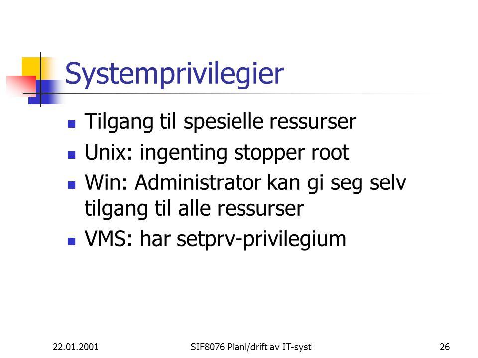 22.01.2001SIF8076 Planl/drift av IT-syst26 Systemprivilegier Tilgang til spesielle ressurser Unix: ingenting stopper root Win: Administrator kan gi seg selv tilgang til alle ressurser VMS: har setprv-privilegium