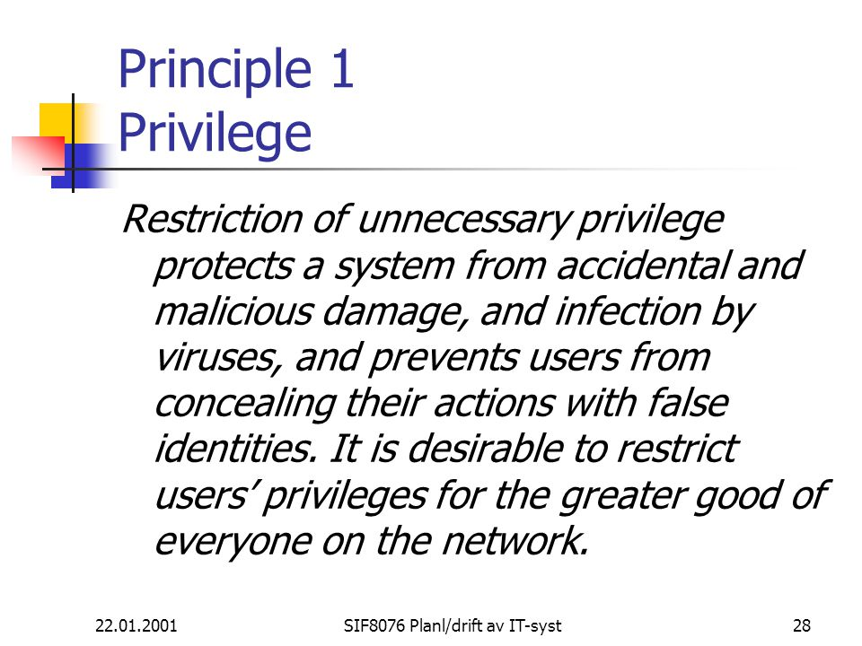 22.01.2001SIF8076 Planl/drift av IT-syst28 Principle 1 Privilege Restriction of unnecessary privilege protects a system from accidental and malicious