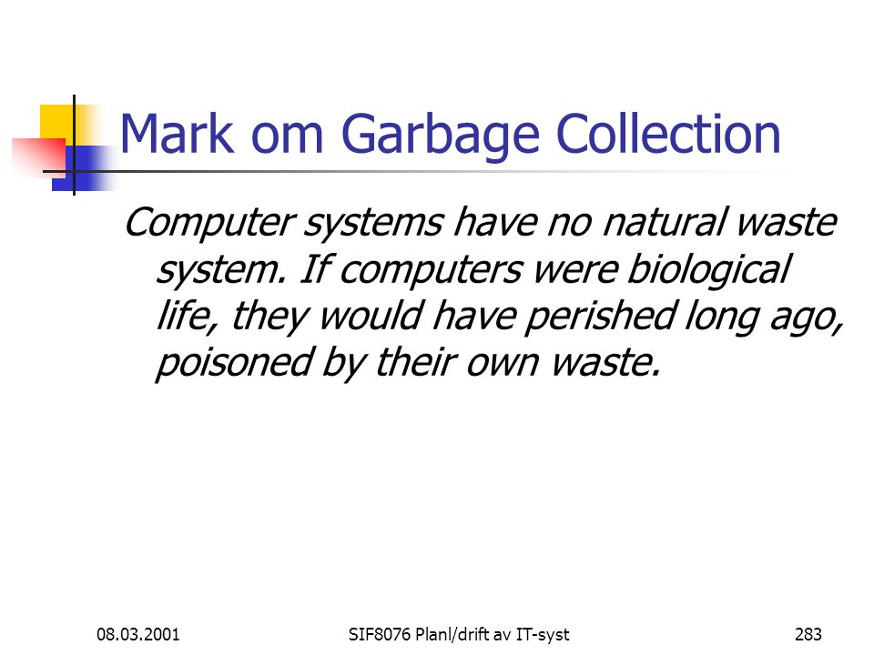 08.03.2001SIF8076 Planl/drift av IT-syst283 Mark om Garbage Collection Computer systems have no natural waste system. If computers were biological lif