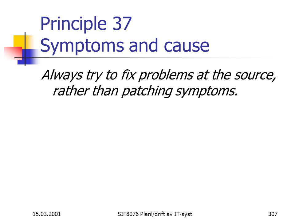 15.03.2001SIF8076 Planl/drift av IT-syst307 Principle 37 Symptoms and cause Always try to fix problems at the source, rather than patching symptoms.