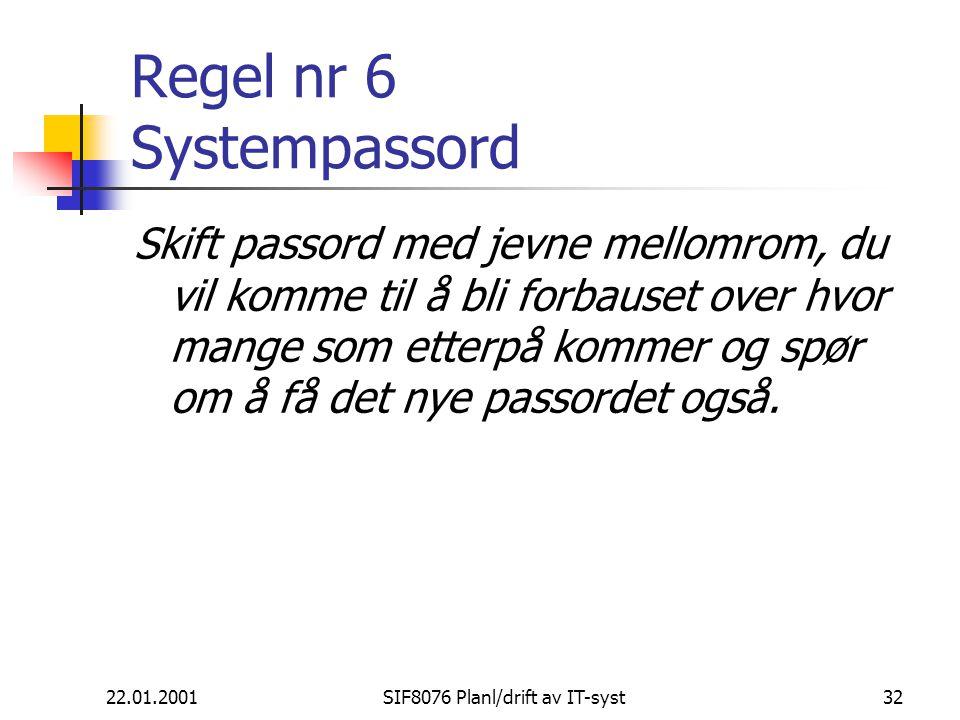 22.01.2001SIF8076 Planl/drift av IT-syst32 Regel nr 6 Systempassord Skift passord med jevne mellomrom, du vil komme til å bli forbauset over hvor mange som etterpå kommer og spør om å få det nye passordet også.