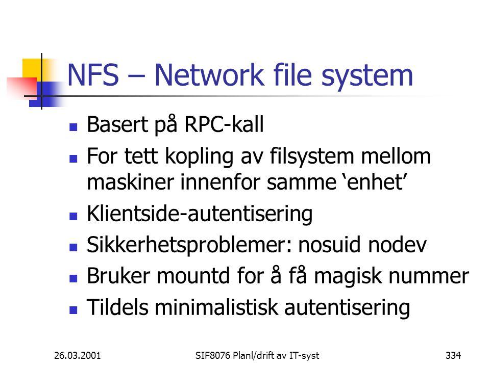 26.03.2001SIF8076 Planl/drift av IT-syst334 NFS – Network file system Basert på RPC-kall For tett kopling av filsystem mellom maskiner innenfor samme 'enhet' Klientside-autentisering Sikkerhetsproblemer: nosuid nodev Bruker mountd for å få magisk nummer Tildels minimalistisk autentisering