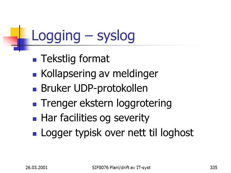 26.03.2001SIF8076 Planl/drift av IT-syst335 Logging – syslog Tekstlig format Kollapsering av meldinger Bruker UDP-protokollen Trenger ekstern loggrotering Har facilities og severity Logger typisk over nett til loghost
