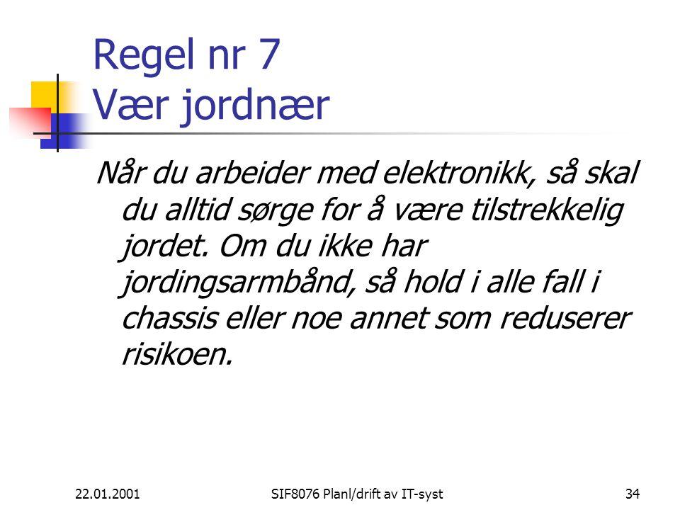 22.01.2001SIF8076 Planl/drift av IT-syst34 Regel nr 7 Vær jordnær Når du arbeider med elektronikk, så skal du alltid sørge for å være tilstrekkelig jordet.