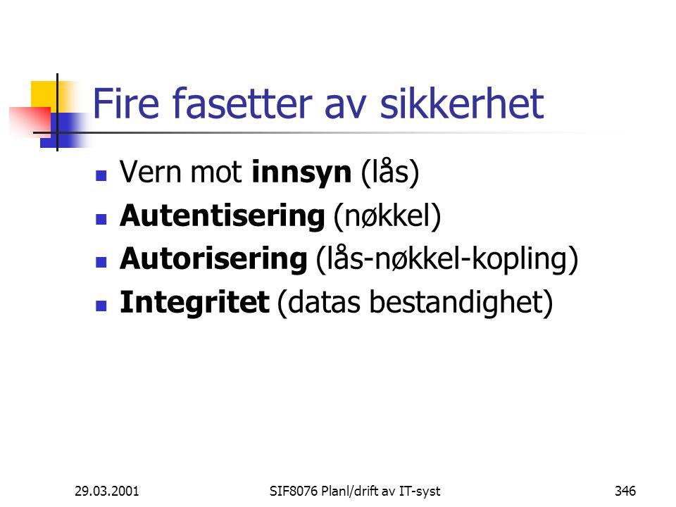 29.03.2001SIF8076 Planl/drift av IT-syst346 Fire fasetter av sikkerhet Vern mot innsyn (lås) Autentisering (nøkkel) Autorisering (lås-nøkkel-kopling) Integritet (datas bestandighet)