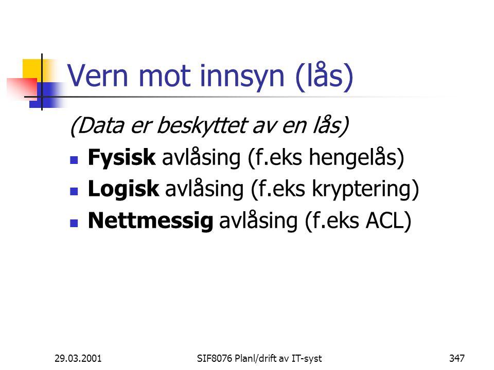 29.03.2001SIF8076 Planl/drift av IT-syst347 Vern mot innsyn (lås) (Data er beskyttet av en lås) Fysisk avlåsing (f.eks hengelås) Logisk avlåsing (f.eks kryptering) Nettmessig avlåsing (f.eks ACL)